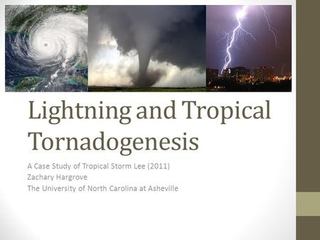 Lightning and Tropical Tornadogenesis A Case Study of Tropical Storm Lee (2011) Zachary Hargrove The University of North Carolina at Asheville.