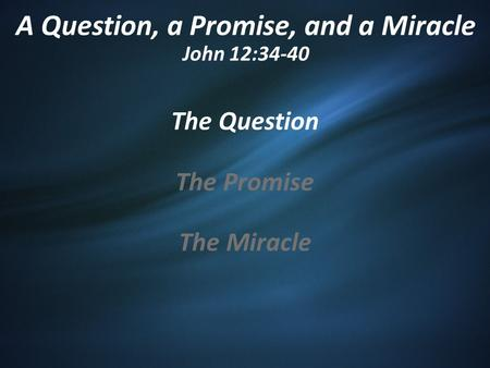 A Question, a Promise, and a Miracle John 12:34-40 The Question The Promise The Miracle.
