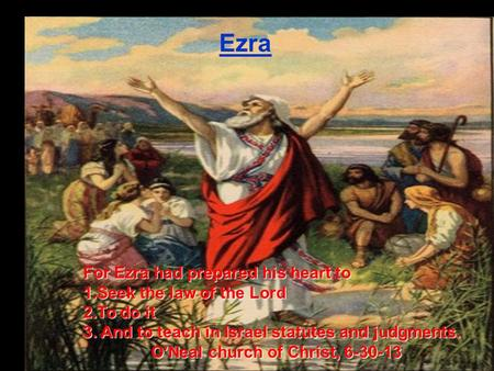 Ezra For Ezra had prepared his heart to 1.Seek the law of the Lord 2.To do it 3. And to teach in Israel statutes and judgments. O'Neal church of Christ,