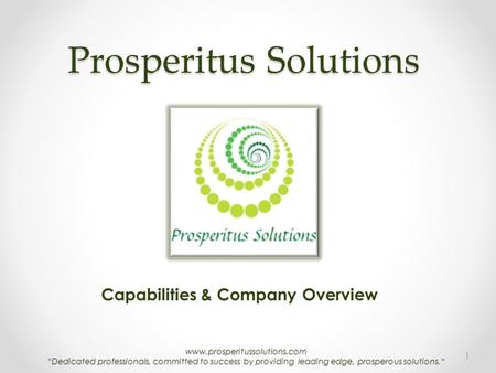 "Www.prosperitussolutions.com ""Dedicated professionals, committed to success by providing leading edge, prosperous solutions."" Prosperitus Solutions Capabilities."