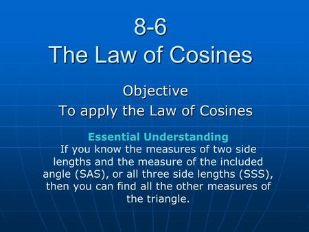 8-6 The Law of Cosines Objective To apply the Law of Cosines Essential Understanding If you know the measures of two side lengths and the measure of the.