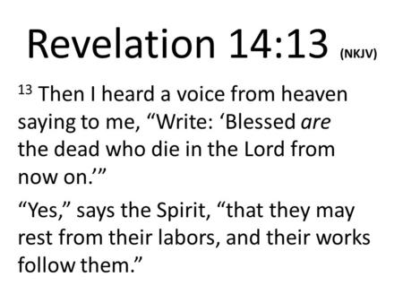 "Revelation 14:13 (NKJV) 13 Then I heard a voice from heaven saying to me, ""Write: 'Blessed are the dead who die in the Lord from now on.'"" ""Yes,"" says."