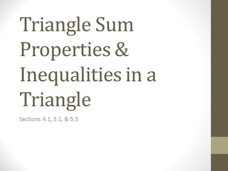 Triangle Sum Properties & Inequalities in a Triangle Sections 4.1, 5.1, & 5.5.