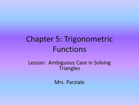 Chapter 5: Trigonometric Functions Lesson: Ambiguous Case in Solving Triangles Mrs. Parziale.