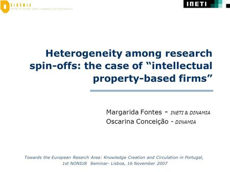 "Heterogeneity among research spin-offs: the case of ""intellectual property-based firms"" Margarida Fontes - INETI & DINAMIA Oscarina Conceição - DINAMIA."