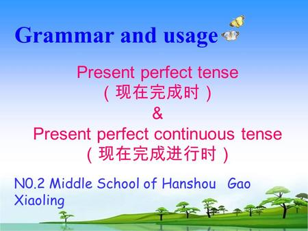 Grammar and usage Present perfect tense (现在完成时) & Present perfect continuous tense (现在完成进行时) N0.2 Middle School of Hanshou Gao Xiaoling.