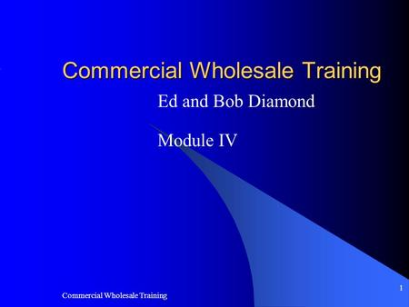 Commercial Wholesale Training 1 Ed and Bob Diamond Module IV.