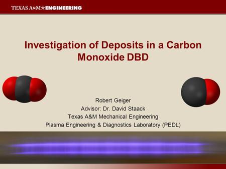 Investigation of Deposits in a Carbon Monoxide DBD Robert Geiger Advisor: Dr. David Staack Texas A&M Mechanical Engineering Plasma Engineering & Diagnostics.