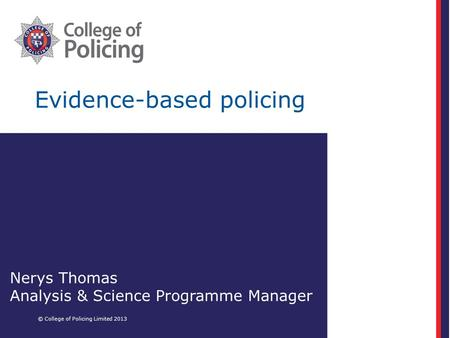 Evidence-based policing © College of Policing Limited 2013 Nerys Thomas Analysis & Science Programme Manager.