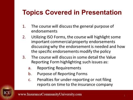 . www.InsuranceCommunityUniversity.com 1 Topics Covered in Presentation 1.The course will discuss the general purpose of endorsements 2.Utilizing ISO Forms,