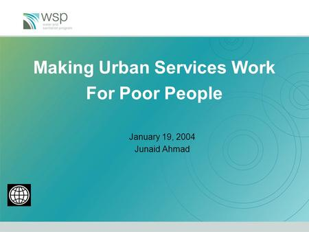Making Urban Services Work For Poor People January 19, 2004 Junaid Ahmad.
