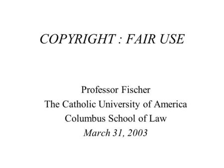 COPYRIGHT : FAIR USE Professor Fischer The Catholic University of America Columbus School of Law March 31, 2003.