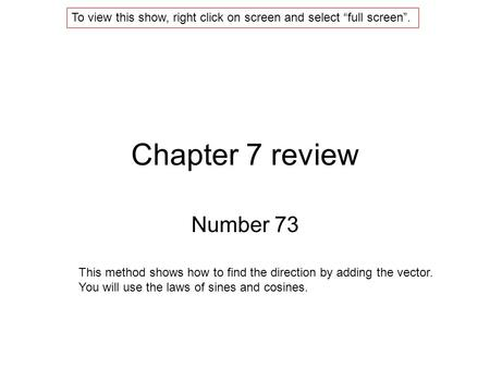 Chapter 7 review Number 73 This method shows how to find the direction by adding the vector. You will use the laws of sines and cosines. To view this show,