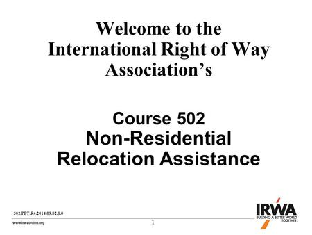 1 Welcome to the International Right of Way Association's Course 502 Non-Residential Relocation Assistance 502.PPT.R4.2014.09.02.0.0.