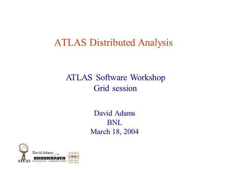 David Adams ATLAS ATLAS Distributed Analysis David Adams BNL March 18, 2004 ATLAS Software Workshop Grid session.