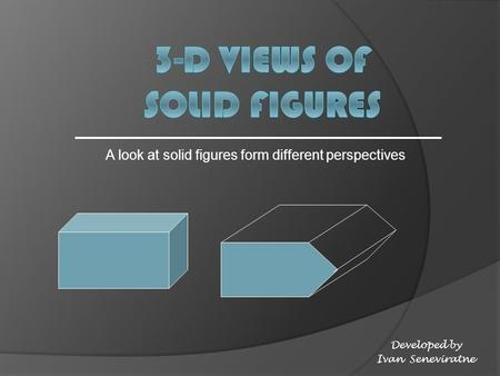 A look at solid figures form different perspectives Developed by Ivan Seneviratne.