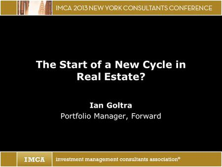The Start of a New Cycle in Real Estate? Ian Goltra Portfolio Manager, Forward.