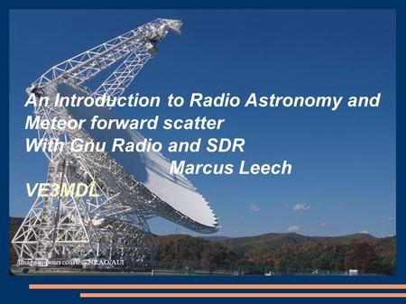 An Introduction to Radio <strong>Astronomy</strong> <strong>and</strong> Meteor forward scatter With Gnu Radio <strong>and</strong> SDR Marcus Leech VE3MDL Image appears courtesy NRAO/AUI.
