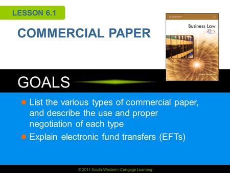 © 2011 South-Western | Cengage Learning GOALS LESSON 6.1 COMMERCIAL PAPER List the various types of commercial paper, and describe the use and proper negotiation.