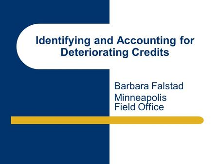 Identifying and Accounting for Deteriorating Credits Barbara Falstad Minneapolis Field Office.