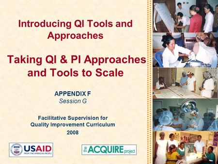 Introducing QI Tools and Approaches Taking QI & PI Approaches and Tools to Scale APPENDIX F Session G Facilitative Supervision for Quality Improvement.