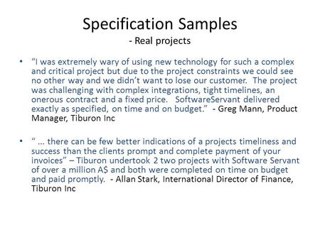 "Specification Samples - Real projects ""I was extremely wary of using new technology for such a complex and critical project but due to the project constraints."