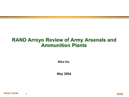 Arroyo Center RAND 1 RAND Arroyo Review of Army Arsenals and Ammunition Plants May 2004 Mike Hix.