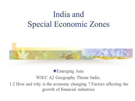 India and Special Economic Zones Emerging Asia WJEC A2 Geography Theme India. 1.2 How and why is the economy changing ? Factors affecting the growth of.