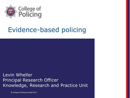 Evidence-based policing © College of Policing Limited 2013 Levin Wheller Principal Research Officer Knowledge, Research and Practice Unit.