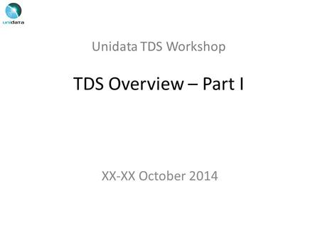 Unidata TDS Workshop TDS Overview – Part I XX-XX October 2014.