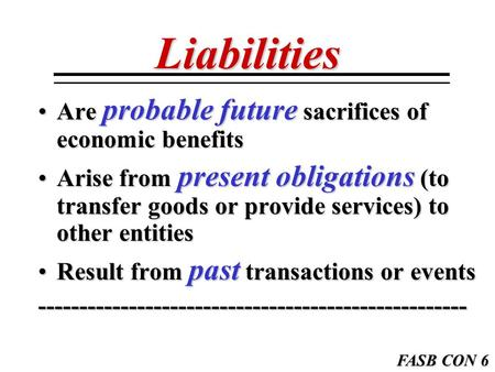 Liabilities Are probable future sacrifices of economic benefitsAre probable future sacrifices of economic benefits Arise from present obligations (to transfer.