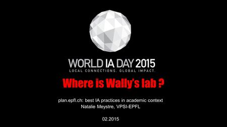 Where is Wally's lab ? plan.epfl.ch: best IA practices in academic context Natalie Meystre, VPSI-EPFL 02.2015.