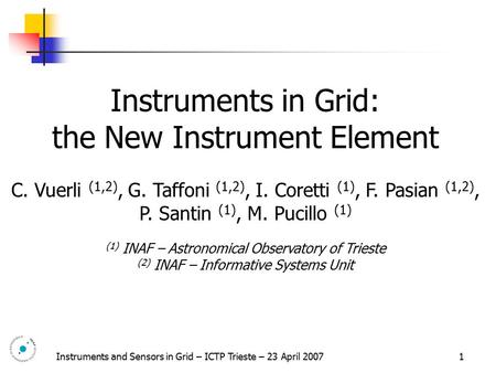 Instruments and Sensors in Grid – ICTP Trieste – 23 April 2007 1 Instruments in Grid: the New Instrument Element C. Vuerli (1,2), G. Taffoni (1,2), I.