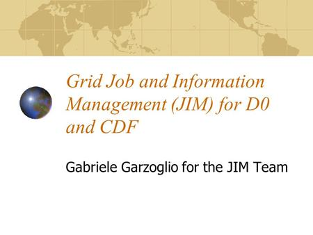 Grid Job and Information Management (JIM) for D0 and CDF Gabriele Garzoglio for the JIM Team.