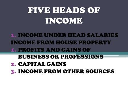 FIVE HEADS OF INCOME 1.INCOME UNDER HEAD SALARIES INCOME FROM HOUSE PROPERTY 1.PROFITS AND GAINS OF BUSINESS OR PROFESSIONS 2.CAPITAL GAINS 3.INCOME FROM.