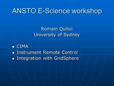 ANSTO E-Science workshop Romain Quilici University of Sydney CIMA CIMA Instrument Remote Control Instrument Remote Control Integration with GridSphere.