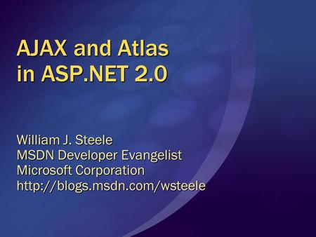 AJAX and Atlas in ASP.NET 2.0 William J. Steele MSDN Developer Evangelist Microsoft Corporation