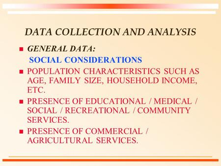 DATA COLLECTION AND ANALYSIS n GENERAL DATA: SOCIAL CONSIDERATIONS n POPULATION CHARACTERISTICS SUCH AS AGE, FAMILY SIZE, HOUSEHOLD INCOME, ETC. n PRESENCE.