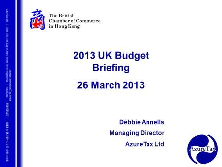 The British Chamber of Commerce in Hong Kong 2013 UK Budget Briefing 26 March 2013 Debbie Annells Managing Director AzureTax Ltd.