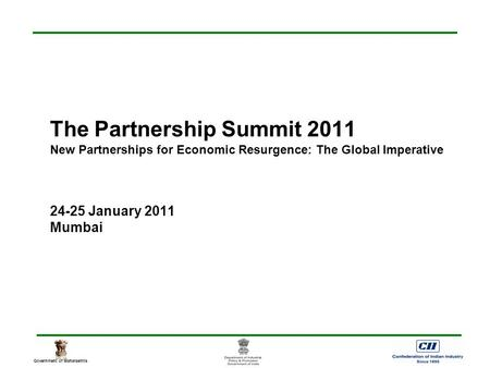 Government of Maharashtra The Partnership Summit 2011 New Partnerships for Economic Resurgence: The Global Imperative 24-25 January 2011 Mumbai.