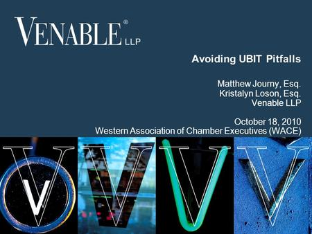 1 © 2008 Venable LLP Avoiding UBIT Pitfalls Matthew Journy, Esq. Kristalyn Loson, Esq. Venable LLP October 18, 2010 Western Association of Chamber Executives.