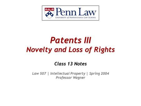 Patents III Novelty and Loss of Rights Class 13 Notes Law 507 | Intellectual Property | Spring 2004 Professor Wagner.
