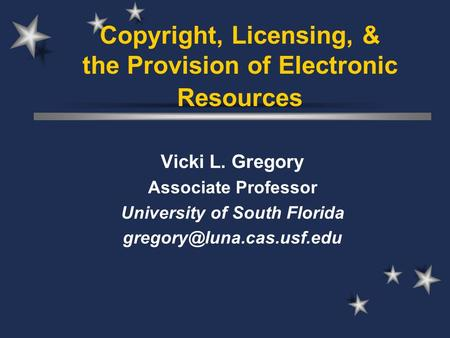 Copyright, Licensing, & the Provision of Electronic Resources Vicki L. Gregory Associate Professor University of South Florida