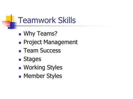 Teamwork Skills Why Teams? Project Management Team Success Stages Working Styles Member Styles.