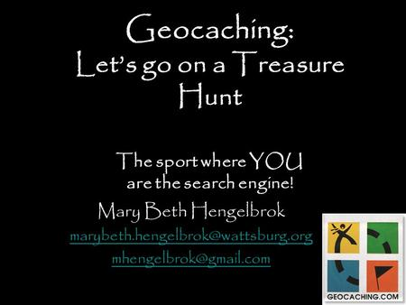 Geocaching: Let's go on a Treasure Hunt The sport where YOU are the search engine! Mary Beth Hengelbrok