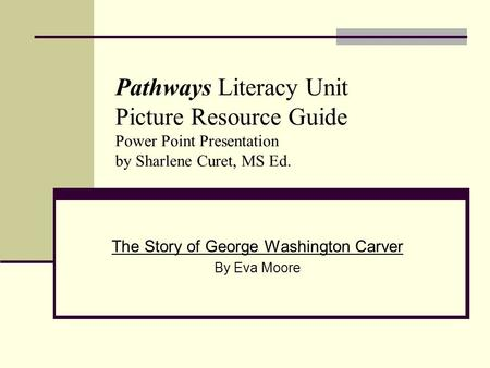 Pathways Literacy Unit Picture Resource Guide Power Point Presentation by Sharlene Curet, MS Ed. The Story of George Washington Carver By Eva Moore.