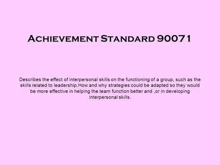 Achievement Standard 90071 Describes the effect of interpersonal skills on the functioning of a group, such as the skills related to leadership.How and.