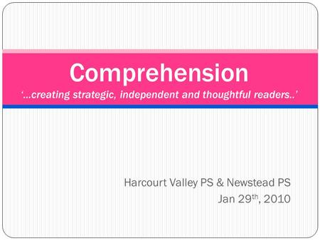 Harcourt Valley PS & Newstead PS Jan 29 th, 2010 Comprehension '…creating strategic, independent and thoughtful readers..'