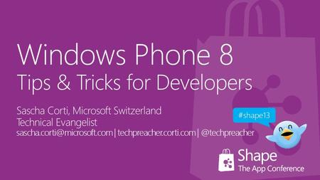 Windows Phone 8 Tips & Tricks for Developers Sascha Corti, Microsoft Switzerland Technical Evangelist | techpreacher.corti.com.
