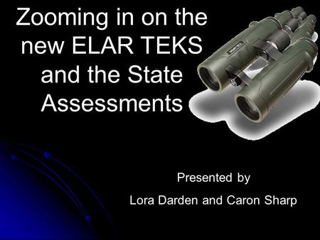 Zooming in on the new ELAR TEKS and the State Assessments Presented by Lora Darden and Caron Sharp.